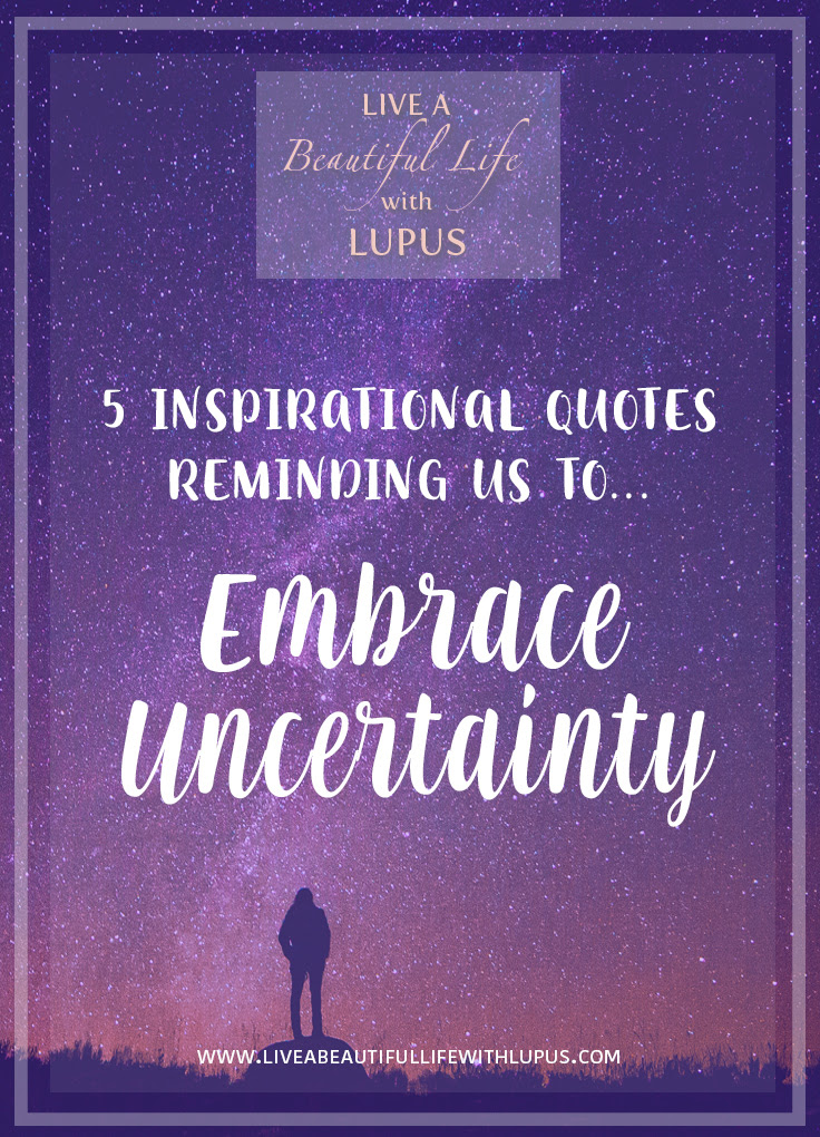 Embrace Uncertainty Quotes Live A Beautiful Life With Lupuslive A