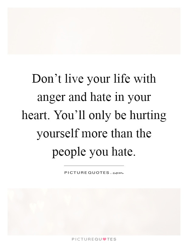 Dont Live Your Life With Anger And Hate In Your Heart Youll