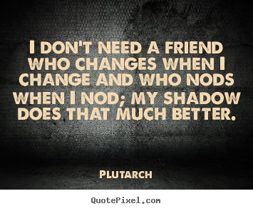 Friendship Quotes I Dont Need A Friend Who Changes When I Change