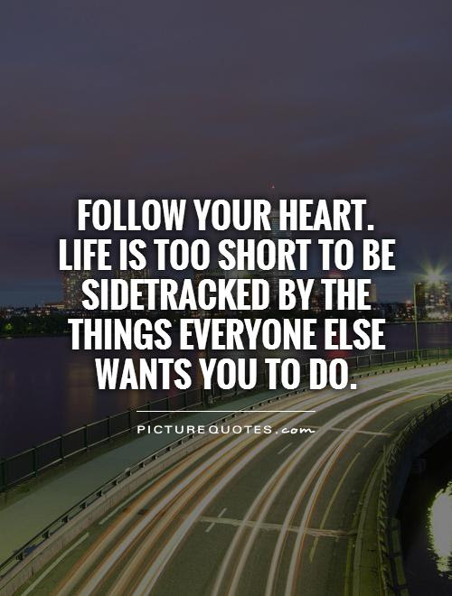 Follow Your Heart Life Is Too Short To Be Sidetracked By The