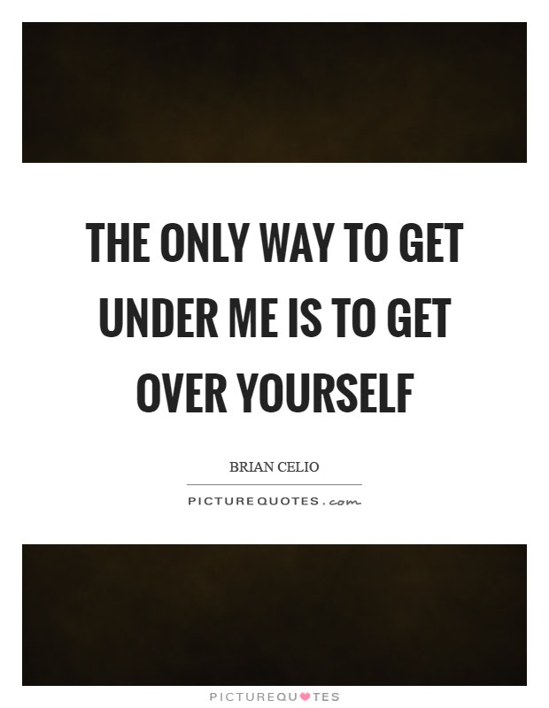 The Only Way To Get Under Me Is To Get Over Yourself Picture Quotes