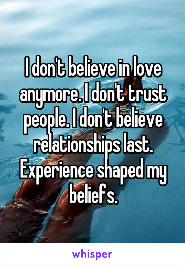 I Dont Believe In Love Anymore I Dont Trust People I Dont Believe