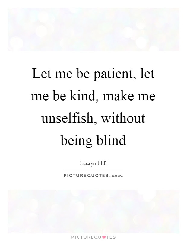 Let Me Be Patient Let Me Be Kind Make Me Unselfish Without
