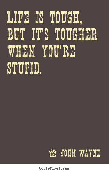 John Wayne Photo Quote Life Is Tough But Its Tougher When Youre