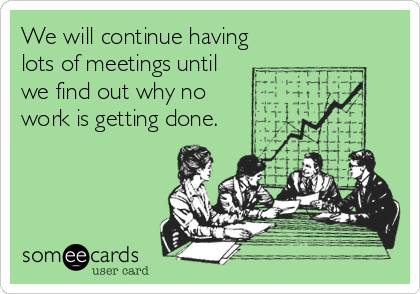 Funny Workplace Ecard: We will continue having lots of meetings until we find out why no work is getting done.