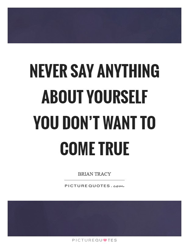 Never Say Anything About Yourself You Dont Want To Come True