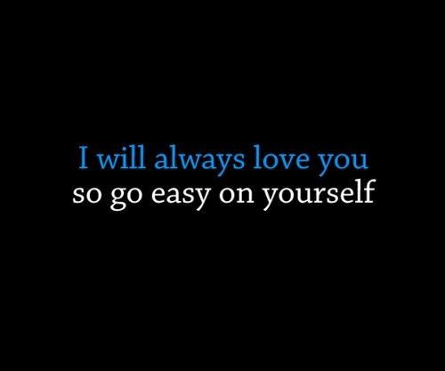 I Will Always Love You So Go Easy On Yourself Unknown Picture