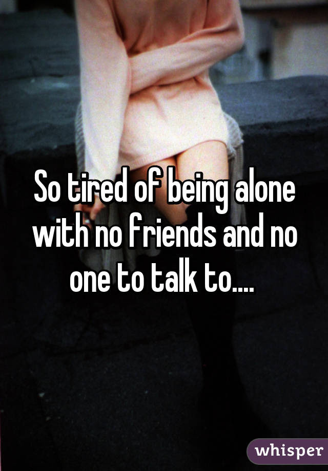 So Tired Of Being Alone With No Friends And No One To Talk To