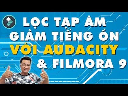 Cách lọc tạp âm, giảm tiếng ồn Video với Audacity & Filmora 9
