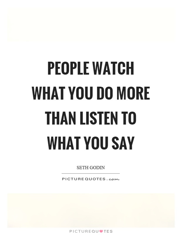 People Watch What You Do More Than Listen To What You Say Picture