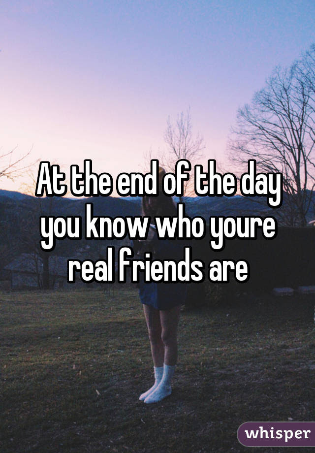At The End Of The Day You Know Who Youre Real Friends Are
