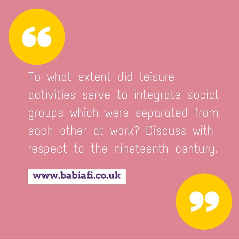 To what extent did leisure activities serve to integrate social groups which were separated from each other at work? Discuss with respect to the nineteenth century.