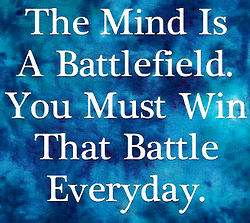 The Mind Is A Battlefield You Must Win That Battle Everyday