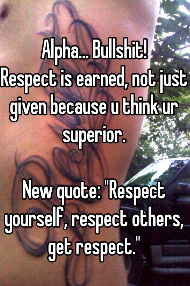 Alpha Bullshit Respect Is Earned Not Just Given Because U Think