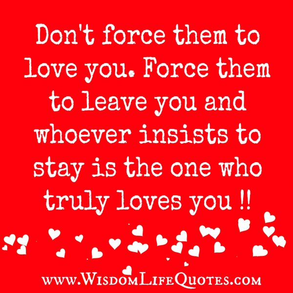 Dont Force Anyone To Love You Wisdom Life Quotes