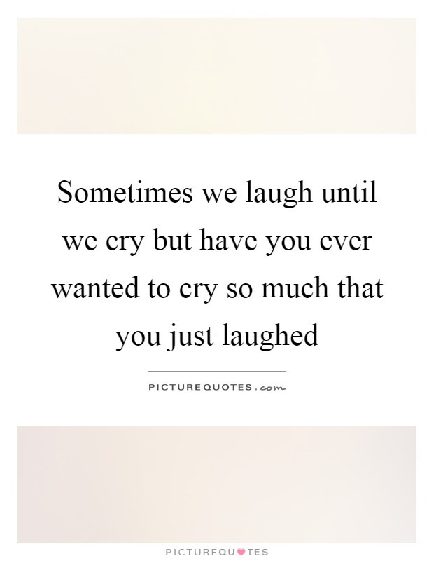 Sometimes We Laugh Until We Cry But Have You Ever Wanted To Cry