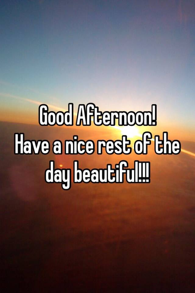 Good Afternoon Have A Nice Rest Of The Day Beautiful