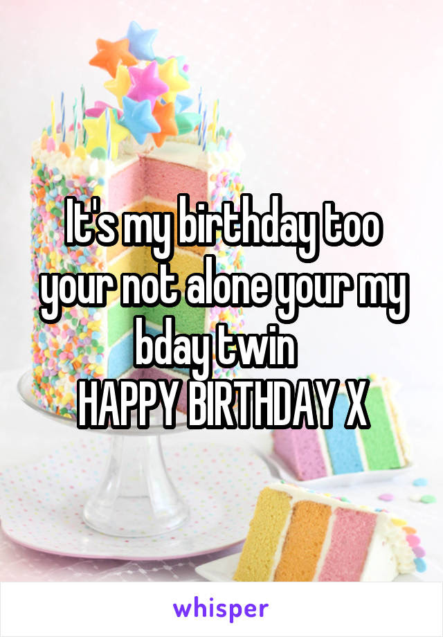 Its My Birthday Too Your Not Alone Your My Bday Twin Happy Birthday X