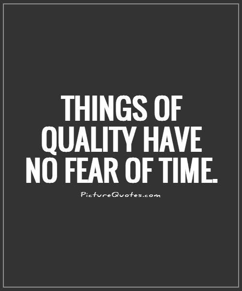 Things Of Quality Have No Fear Of Time Picture Quotes