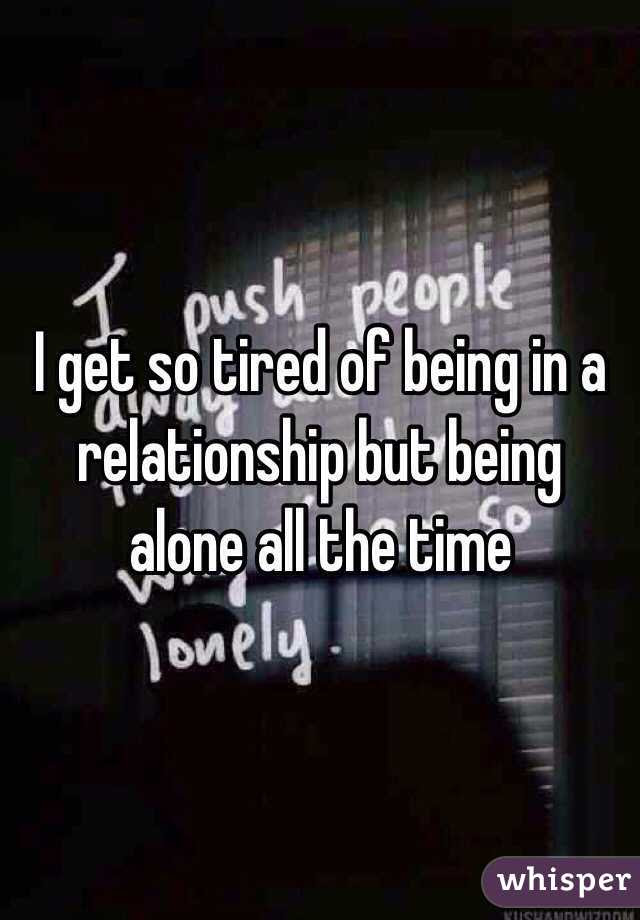I Get So Tired Of Being In A Relationship But Being Alone All The Time