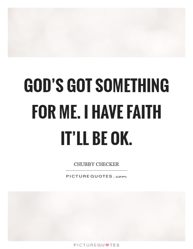 Gods Got Something For Me I Have Faith Itll Be Ok Picture Quotes