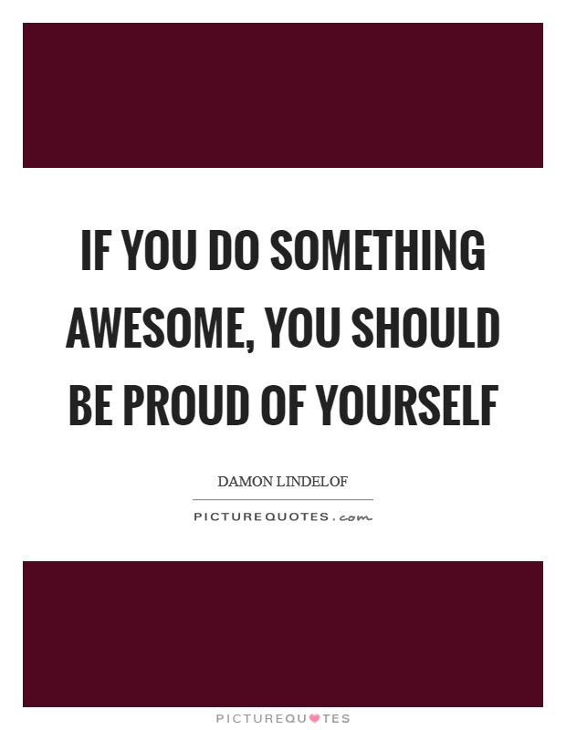 If You Do Something Awesome You Should Be Proud Of Yourself