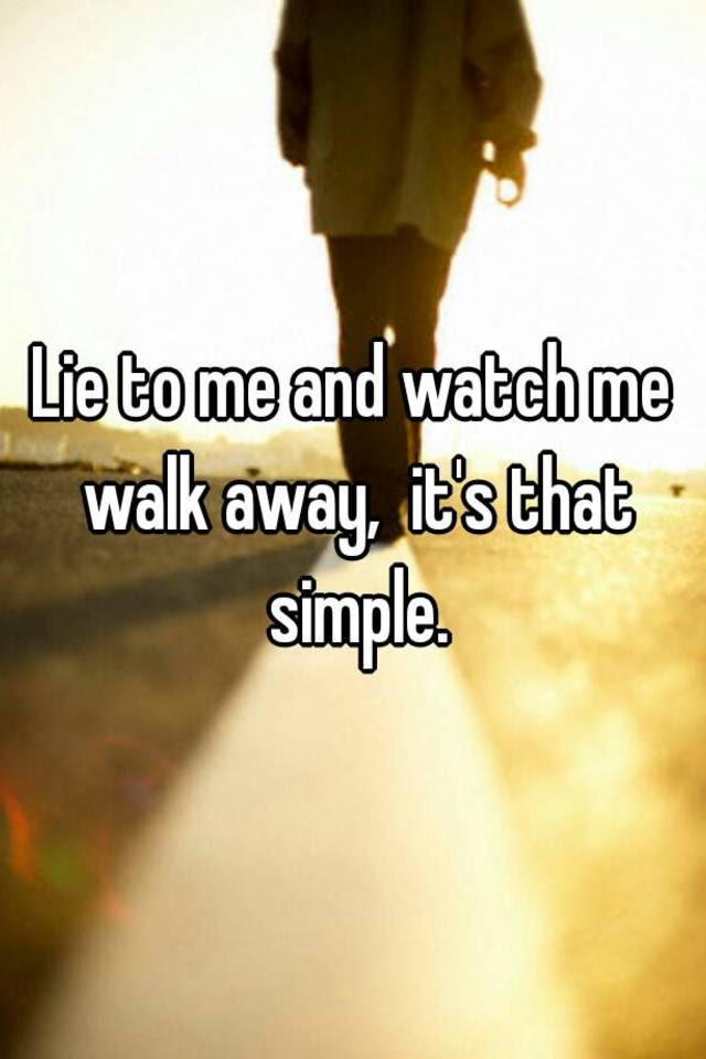 Lie To Me And Watch Me Walk Away Its That Simple