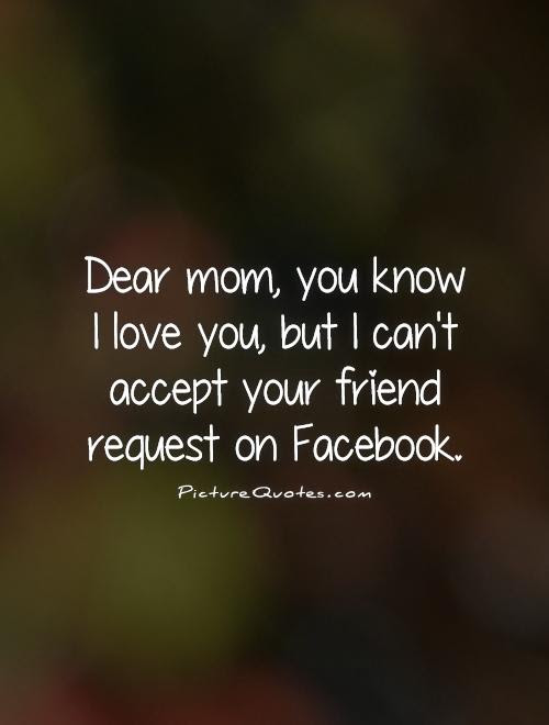 Dear Mom You Know I Love You But I Cant Accept Your Friend