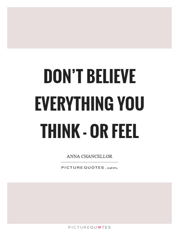 Dont Believe Everything You Think Or Feel Picture Quotes