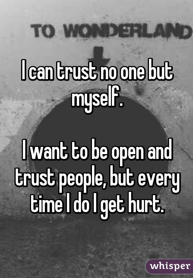 I Can Trust No One But Myself I Want To Be Open And Trust People But