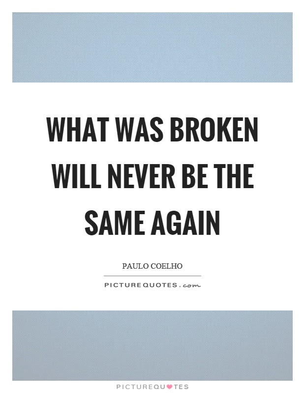 What Was Broken Will Never Be The Same Again Picture Quotes