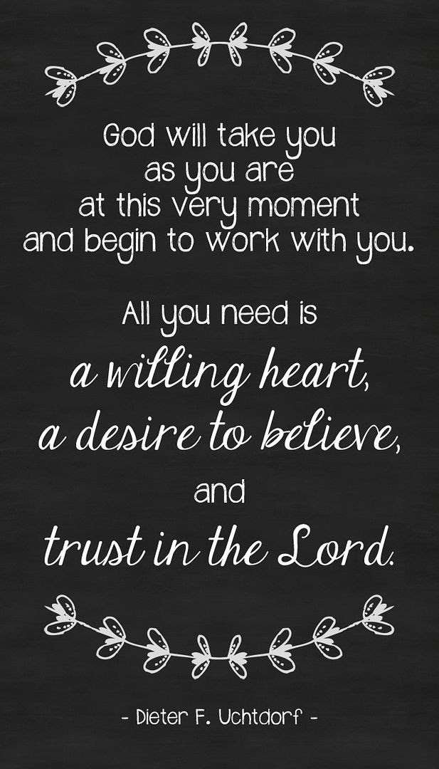 'God  will take you as you are at this very moment and begin to work with  you. All you need is a willing heart, a desire to believe, and trust in  the Lord.' - Dieter F. Uchtdorf