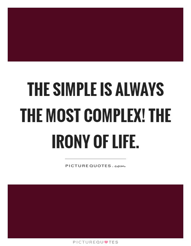 The Simple Is Always The Most Complex The Irony Of Life Picture