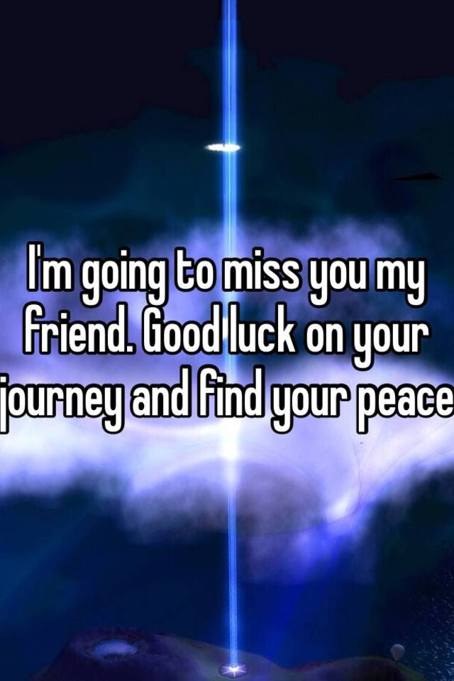 Im Going To Miss You My Friend Good Luck On Your Journey And Find