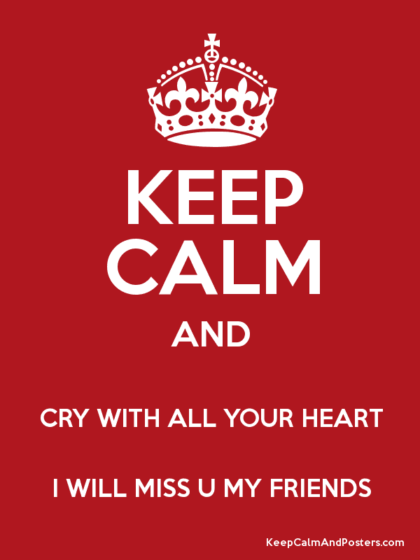 Keep Calm And Cry With All Your Heart I Will Miss U My Friends