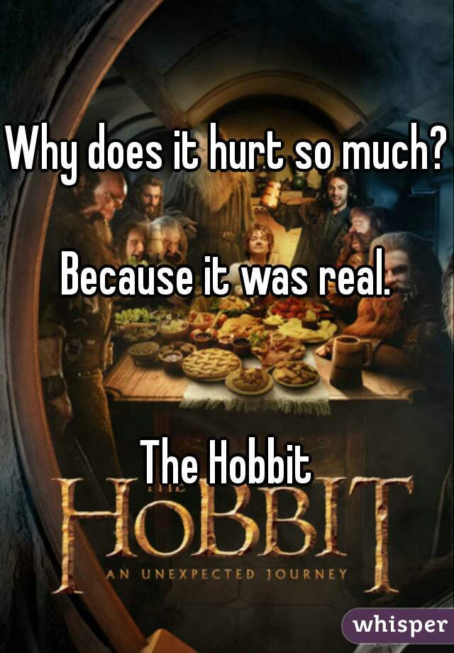Why Does It Hurt So Much Because It Was Real The Hobbit
