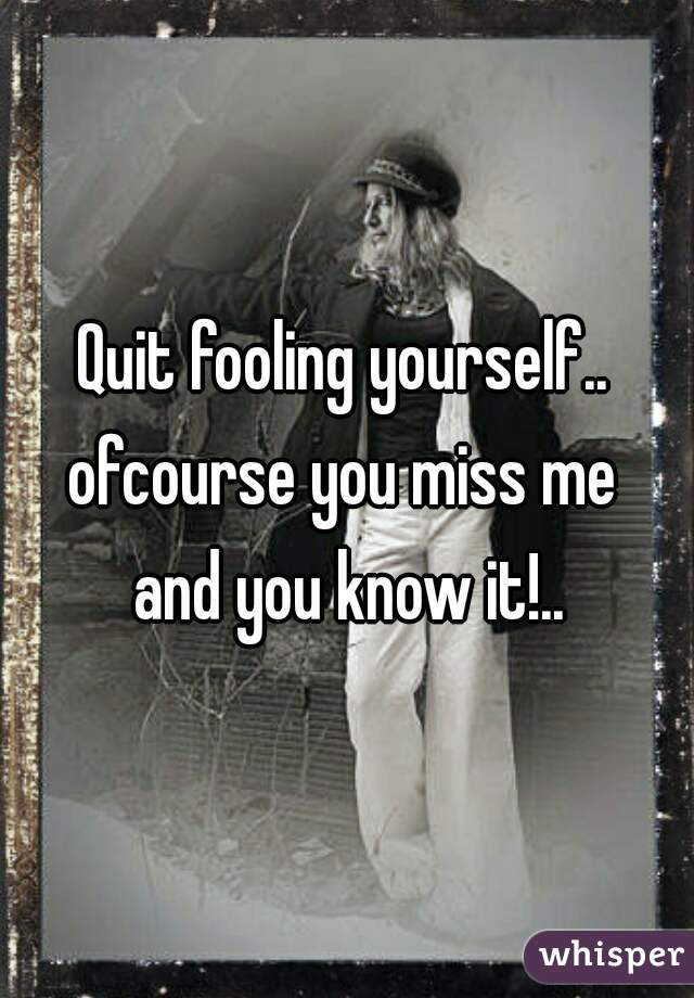 Quit Fooling Yourself Ofcourse You Miss Me And You Know It