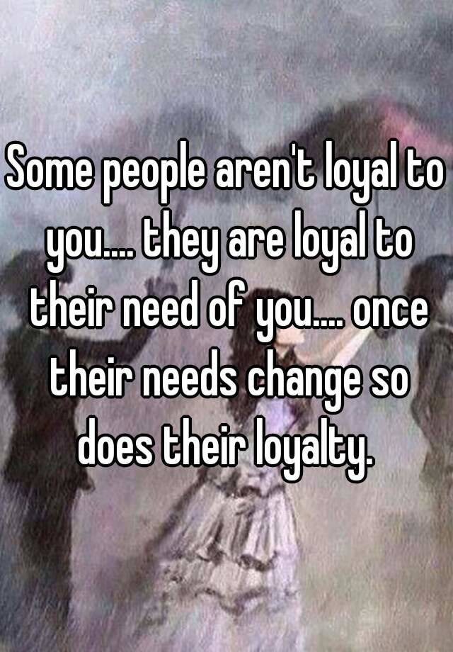 Some People Arent Loyal To You They Are Loyal To Their Need Of