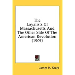 James Henry Stark: The Loyalists of Massachusetts and the Other Side of the American Revolution