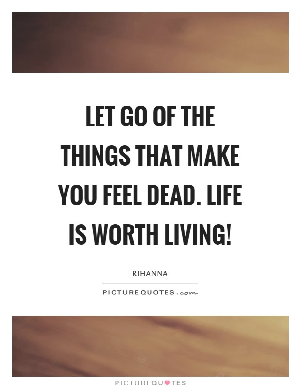 Let Go Of The Things That Make You Feel Dead Life Is Worth