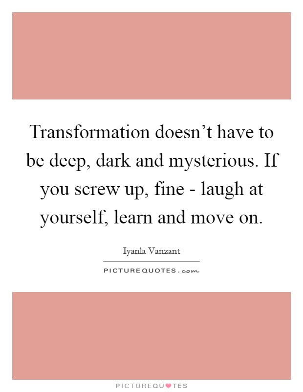 Transformation Doesnt Have To Be Deep Dark And Mysterious If