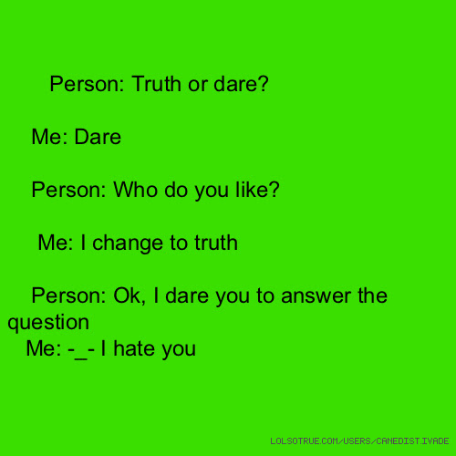 Person Truth Or Dare Me Dare Person Who Do You Like Me I