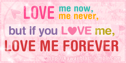 """Love me now, love me never, but if you love me, love me forever. ♥♥♥"""