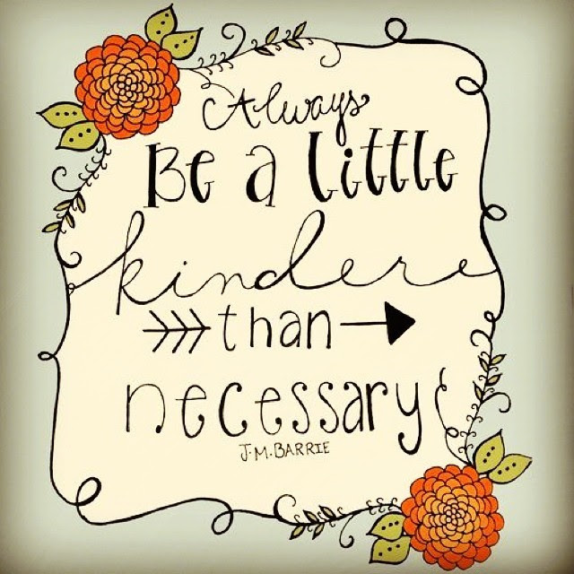 Image result for always be a little kinder than necessary quote
