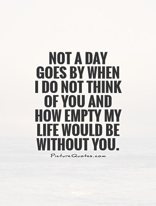 Not A Day Goes By When I Do Not Think Of You And How Empty My