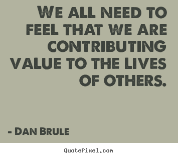 We all need to feel that we are contributing value to the lives of others. Dan Brule