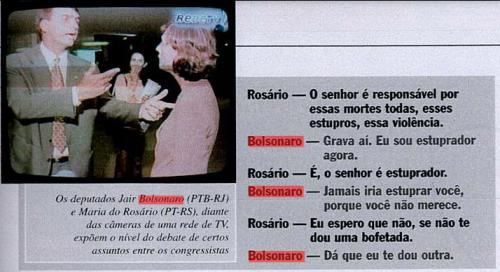 """A origem da briga com a deputada Maria do Rosário -Essa discussão foi gravada em agosto de 2003. Maria do Rosário acusa Jair Bolsonaro de incentivar comportamentos violentos. Bolsonaro, por estupidez ou má fé, deturpa a frase: """"Grava aí, sou estuprador agora"""". (Há um erro na transcrição. Maria do Rosário nunca fala """"É, o senhor é estuprador"""". Ela responde com vários """"É! É!"""" Perplexa com a violência do deputado. Então Bolsonaro REPETE A MESMÍSSIMA FRASE DE 2014: """"JAMAIS ESTUPRARIA VOCÊ, PORQUE VOCÊ NÃO MERECE"""". E quando ouve que Rosário reagiria ao estupro com uma bofetada, não se intimida: 'TE DOU OUTRA"""".Termina com """"Vagabunda"""". A entrevista pode ser vista aqui:http://mais.uol.com.br/view/dsirb7h509tj/15309310?types=A& (Arquivo da Veja - 19/08/2003. Se você é novo aqui, não pare nesse post - Bolsonaro tem material para ser cassado e incriminado desde de 1987. Leia tudo)"""