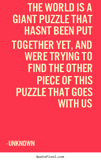 Unknown Picture Quotes The World Is A Giant Puzzle That Hasnt Been