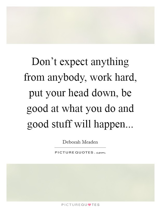 Dont Expect Anything From Anybody Work Hard Put Your Head