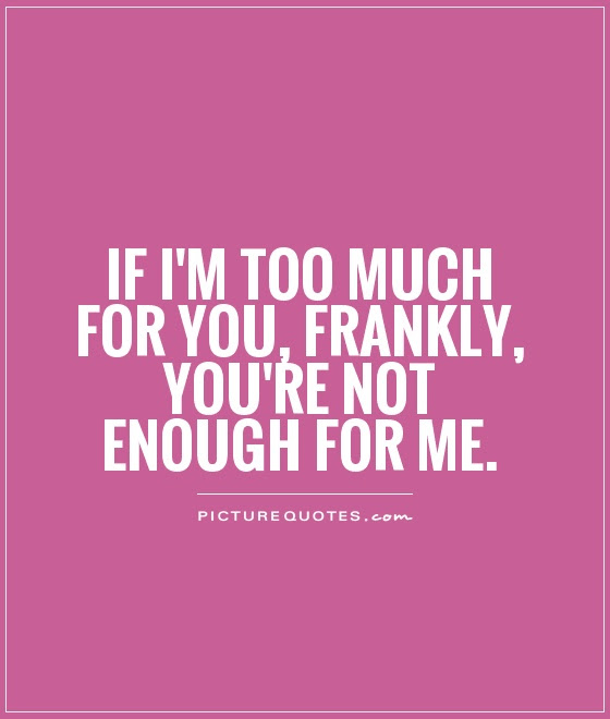 If Im Too Much For You Frankly Youre Not Enough For Me Picture